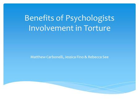 Benefits of Psychologists Involvement in Torture Matthew Carbonelli, Jessica Fino & Rebecca See.