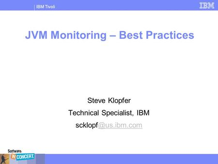 IBM Tivoli JVM Monitoring – Best Practices Steve Klopfer Technical Specialist, IBM