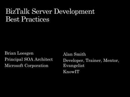 Brian Loesgen Principal SOA Architect Microsoft Corporation Alan Smith Developer, Trainer, Mentor, Evangelist KnowIT.