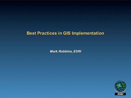 Best Practices in GIS Implementation Mark Robbins, ESRI.