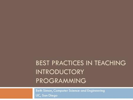 BEST PRACTICES IN TEACHING INTRODUCTORY PROGRAMMING Beth Simon, Computer Science and Engineering UC, San Diego.