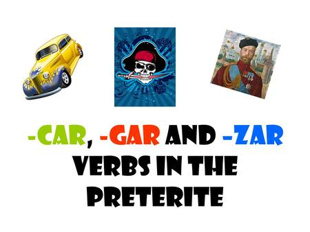-Car, -Gar and –Zar verbs in the Preterite. Let's talk spelling… In the preterite, verbs that end in –car, -gar and –zar are spelled differently in the.