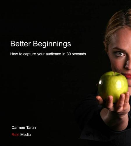 Better Beginnings How to capture your audience in 30 seconds Carmen Taran Rexi Media.