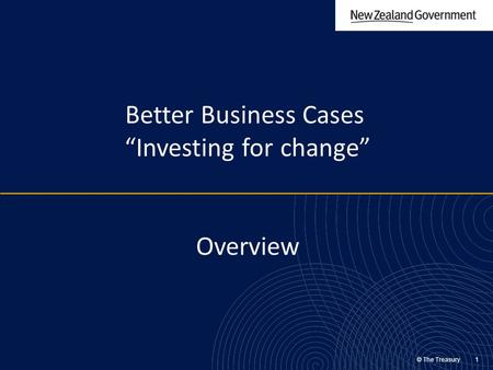 "© The Treasury 1 Better Business Cases ""Investing for change"" Overview."