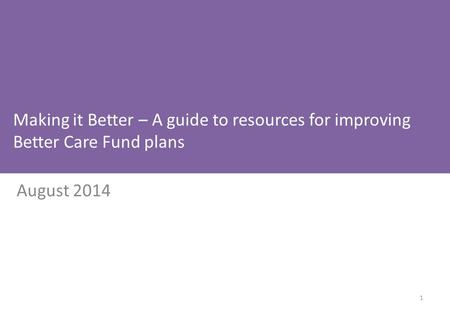Making it Better – A guide to resources for improving Better Care Fund plans August 2014 1.