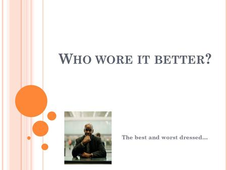 W HO WORE IT BETTER ? The best and worst dressed….