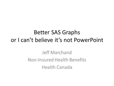 Better SAS Graphs or I can't believe it's not PowerPoint Jeff Marchand Non-Insured Health Benefits Health Canada.