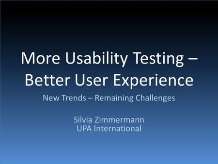 More Usability Testing – Better User Experience New Trends – Remaining Challenges Silvia Zimmermann UPA International.
