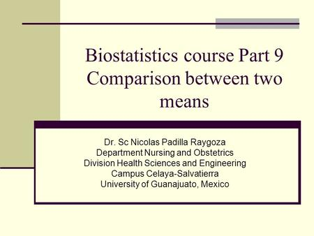 Biostatistics course Part 9 Comparison between two means Dr. Sc Nicolas Padilla Raygoza Department Nursing and Obstetrics Division Health Sciences and.