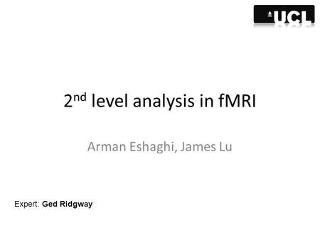 2 nd level analysis in fMRI Arman Eshaghi, James Lu Expert: Ged Ridgway.