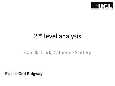 2 nd level analysis Camilla Clark, Catherine Slattery Expert: Ged Ridgway.