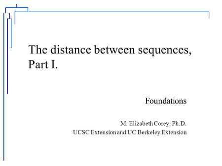 The distance between sequences, Part I. Foundations M. Elizabeth Corey, Ph.D. UCSC Extension and UC Berkeley Extension.