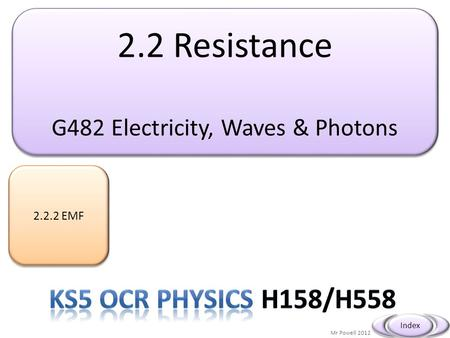 2.2 Resistance G482 Electricity, Waves & Photons 2.2 Resistance G482 Electricity, Waves & Photons 2.2.2 EMF Mr Powell 2012 Index.