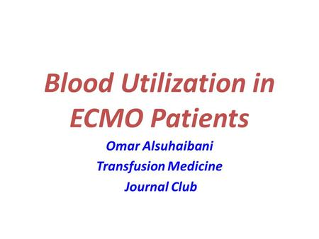 Blood Utilization in ECMO Patients Omar Alsuhaibani Transfusion Medicine Journal Club.