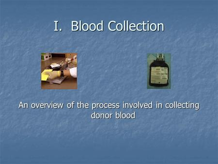 I. Blood Collection An overview of the process involved in collecting donor blood.