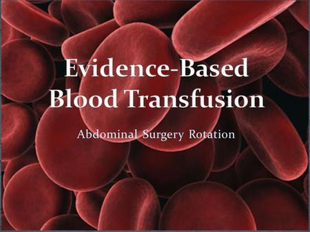 Abdominal Surgery Rotation. Blood transfusion does not simply involve the anesthesiologist hanging pRBCs once 1000 ml of blood are in the suction container!