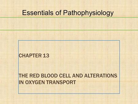 CHAPTER 13 THE RED BLOOD CELL AND ALTERATIONS IN OXYGEN TRANSPORT Essentials of Pathophysiology.