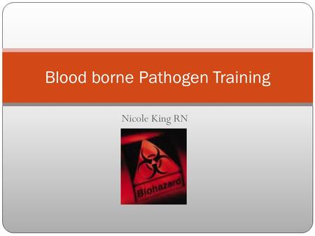 Nicole King RN Blood borne Pathogen Training. What is a Bloodborne Pathogen? Pathogenic microorganisms that are present in human blood and can cause disease.