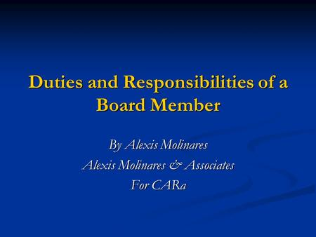 Duties and Responsibilities of a Board Member By Alexis Molinares Alexis Molinares & Associates For CARa.
