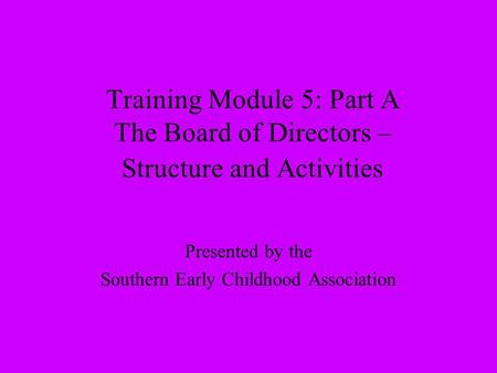 Training Module 5: Part A The Board of Directors – Structure and Activities Presented by the Southern Early Childhood Association.