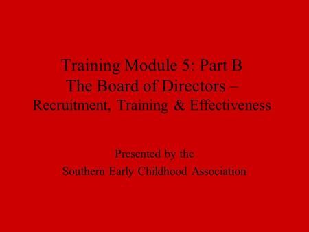 Training Module 5: Part B The Board of Directors – Recruitment, Training & Effectiveness Presented by the Southern Early Childhood Association.
