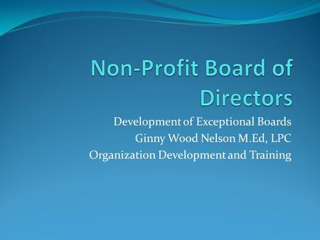 Development of Exceptional Boards Ginny Wood Nelson M.Ed, LPC Organization Development and Training.