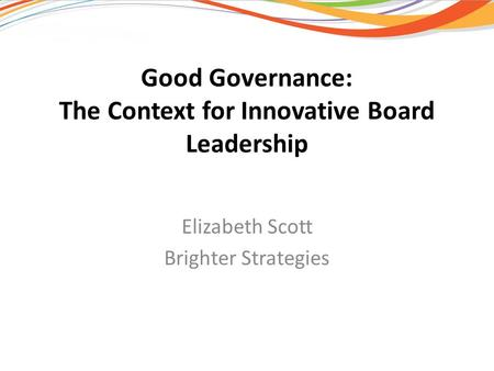 Good Governance: The Context for Innovative Board Leadership Elizabeth Scott Brighter Strategies.