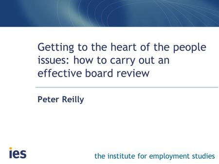 The institute for employment studies Getting to the heart of the people issues: how to carry out an effective board review Peter Reilly.