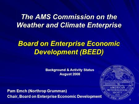 1 The AMS Commission on the Weather and Climate Enterprise Board on Enterprise Economic Development (BEED) Pam Emch (Northrop Grumman) Chair, Board on.
