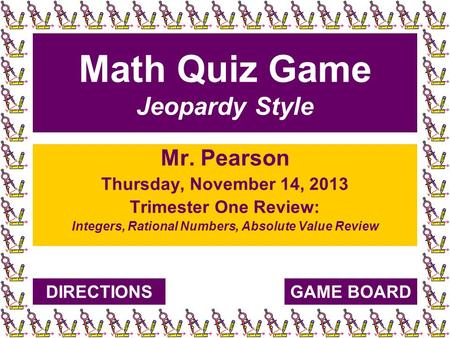 Math Quiz Game Jeopardy Style Mr. Pearson Thursday, November 14, 2013 Trimester One Review: Integers, Rational Numbers, Absolute Value Review GAME BOARDDIRECTIONS.