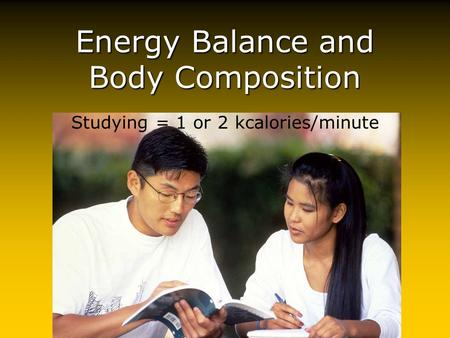 Energy Balance and Body Composition Studying = 1 or 2 kcalories/minute.