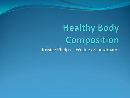 Kristee Phelps—Wellness Coordinator. Questions about body composition: What is body composition? What are fat-free mass, essential, and non-essential.