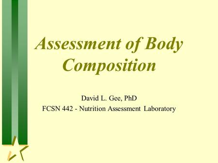 Assessment of Body Composition David L. Gee, PhD FCSN 442 - Nutrition Assessment Laboratory.