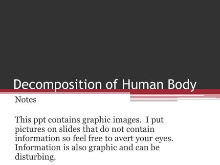 Decomposition of Human Body Notes This ppt contains graphic images. I put pictures on slides that do not contain information so feel free to avert your.