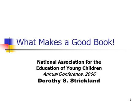 1 What Makes a Good Book! National Association for the Education of Young Children Annual Conference, 2006 Dorothy S. Strickland.