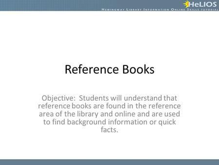 Reference Books Objective: Students will understand that reference books are found in the reference area of the library and online and are used to find.
