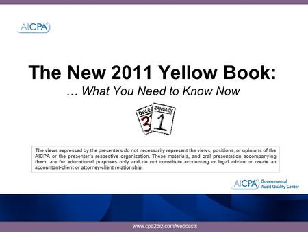 Www.cpa2biz.com/webcasts The New 2011 Yellow Book: … What You Need to Know Now The views expressed by the presenters do not necessarily represent the views,