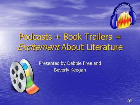 Podcasts + Book Trailers = Excitement About Literature Presented by Debbie Free and Beverly Keegan DF.