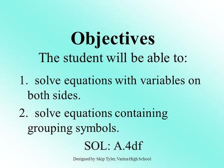 1. solve equations with variables on both sides. 2. solve equations containing grouping symbols. SOL: A.4df Objectives The student will be able to: Designed.