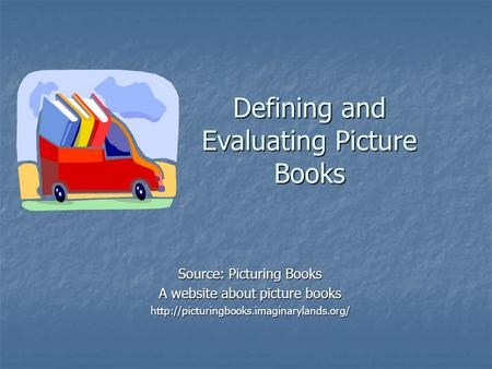 Defining and Evaluating Picture Books Source: Picturing Books A website about picture books