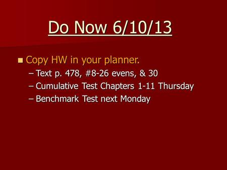 Do Now 6/10/13 Copy HW in your planner. Copy HW in your planner. –Text p. 478, #8-26 evens, & 30 –Cumulative Test Chapters 1-11 Thursday –Benchmark Test.