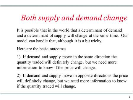 1 Both supply and demand change It is possible that in the world that a determinant of demand and a determinant of supply will change at the same time.
