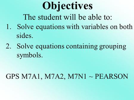 1. Solve equations with variables on both sides. 2.Solve equations containing grouping symbols. GPS M7A1, M7A2, M7N1 ~ PEARSON Objectives The student will.
