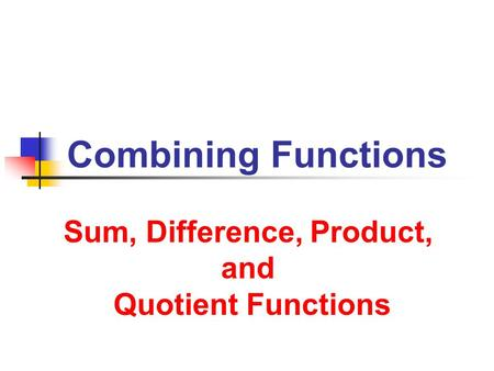 Combining Functions Sum, Difference, Product, and Quotient Functions.