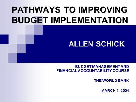 PATHWAYS TO IMPROVING BUDGET IMPLEMENTATION BUDGET MANAGEMENT AND FINANCIAL ACCOUNTABILITY COURSE THE WORLD BANK MARCH 1, 2004 ALLEN SCHICK.