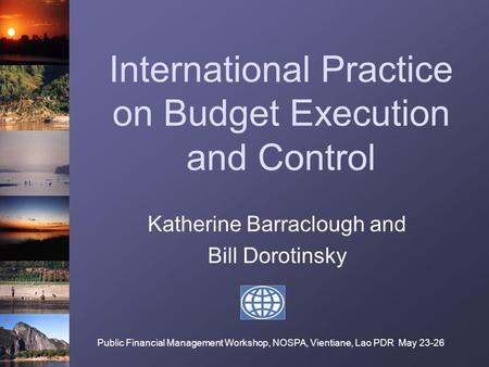 International Practice on Budget Execution and Control Katherine Barraclough and Bill Dorotinsky Public Financial Management Workshop, NOSPA, Vientiane,