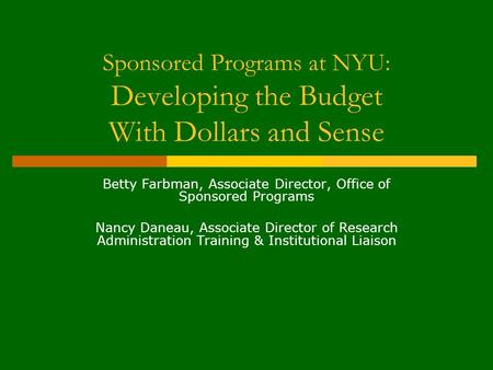 Sponsored Programs at NYU: Developing the Budget With Dollars and Sense Betty Farbman, Associate Director, Office of Sponsored Programs Nancy Daneau, Associate.