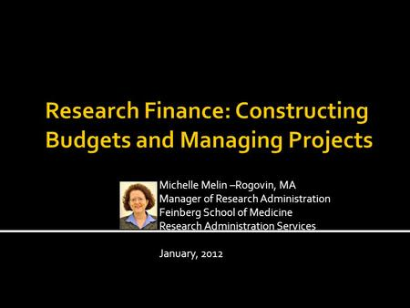 Michelle Melin –Rogovin, MA Manager of Research Administration Feinberg School of Medicine Research Administration Services January, 2012.