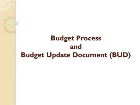 Budget Process and Budget Update Document (BUD). Overview Definitions Budget Process Why budget? What to budget What not to budget Budget Update Document.