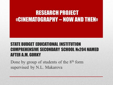 STATE BUDGET EDUCATIONAL INSTITUTION COMPREHENSIVE SECONDARY SCHOOL №204 NAMED AFTER A.M. GORKY Done by group of students of the 8 th form supervised by.